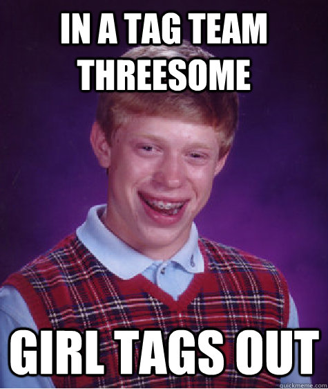 In a Tag team threesome  Girl Tags out  - In a Tag team threesome  Girl Tags out   Bad Luck Brian