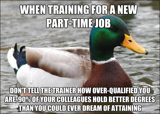 When training for a new       part-time job don't tell the trainer how over-qualified you are, 90% of your colleagues hold better degrees than you could ever dream of attaining - When training for a new       part-time job don't tell the trainer how over-qualified you are, 90% of your colleagues hold better degrees than you could ever dream of attaining  Misc