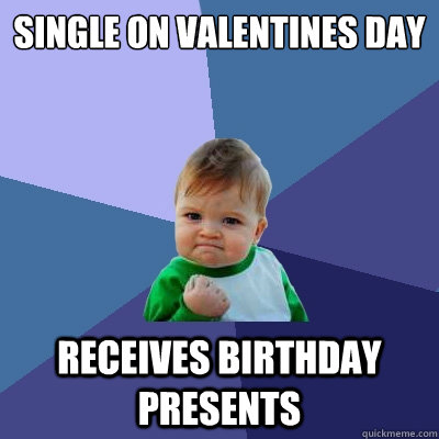 Single on Valentines day Receives birthday presents - Single on Valentines day Receives birthday presents  Success Kid