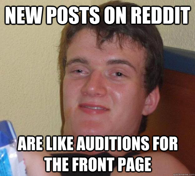New posts on reddit are like auditions for the front page - New posts on reddit are like auditions for the front page  10 Guy
