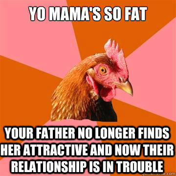 Yo mama's so fat Your father no longer finds her attractive and now their relationship is in trouble