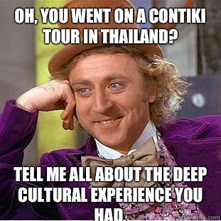 Oh, you went on a Contiki tour in Thailand? Tell me all about the deep cultural experience you had.  - Oh, you went on a Contiki tour in Thailand? Tell me all about the deep cultural experience you had.   Condescending Wonka