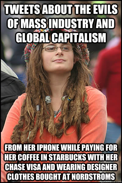 Tweets about the evils of mass industry and global capitalism from her IPhone while paying for her coffee in starbucks with her chase visa and wearing designer clothes bought at Nordstroms - Tweets about the evils of mass industry and global capitalism from her IPhone while paying for her coffee in starbucks with her chase visa and wearing designer clothes bought at Nordstroms  College Liberal