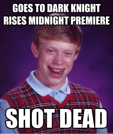 Goes To Dark Knight Rises Midnight Premiere Shot Dead - Goes To Dark Knight Rises Midnight Premiere Shot Dead  Bad Luck Brian