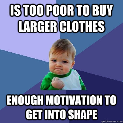 is too poor to buy larger clothes Enough motivation to get into shape - is too poor to buy larger clothes Enough motivation to get into shape  Success Kid