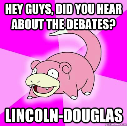 Hey guys, did you hear about the debates? Lincoln-Douglas - Hey guys, did you hear about the debates? Lincoln-Douglas  Slowpoke