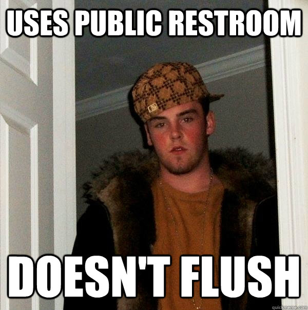 Uses public restroom doesn't flush - Uses public restroom doesn't flush  Scumbag Steve
