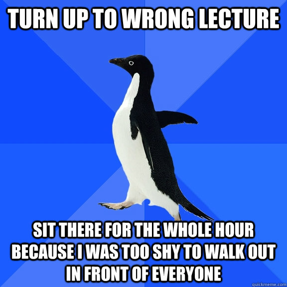 turn up to wrong lecture sit there for the whole hour because i was too shy to walk out in front of everyone - turn up to wrong lecture sit there for the whole hour because i was too shy to walk out in front of everyone  Socially Awkward Penguin