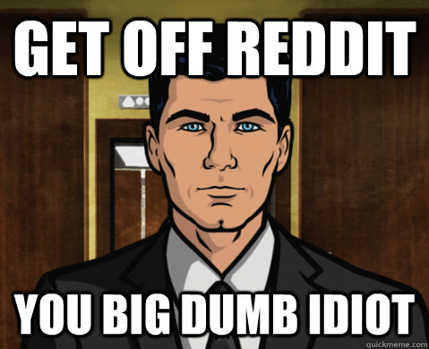 Get off reddit you big dumb idiot