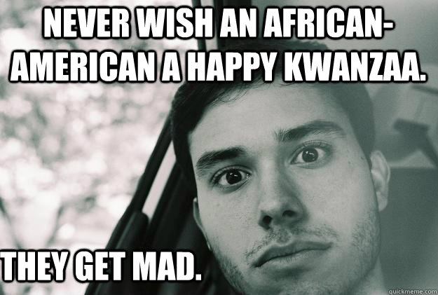 Never Wish an African-American a Happy Kwanzaa. They Get Mad. - Never Wish an African-American a Happy Kwanzaa. They Get Mad.  Conspiracy Leo