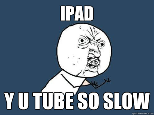ipad y u tube so slow - ipad y u tube so slow  Y U No