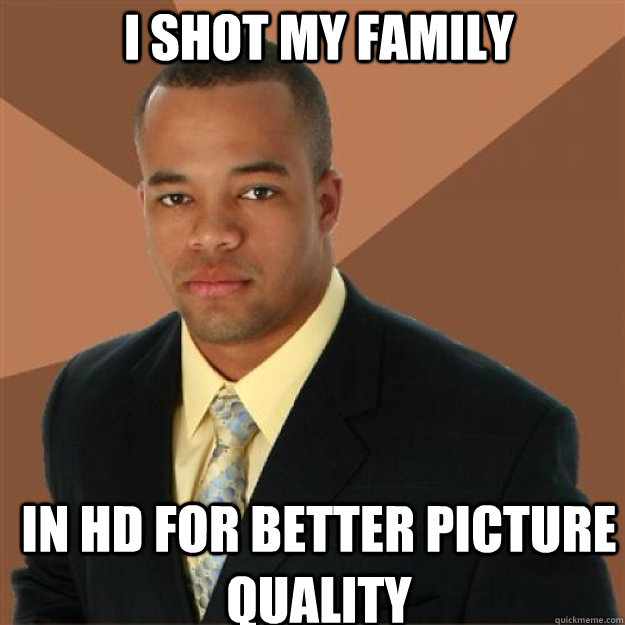 I shot my family in hd for better picture quality