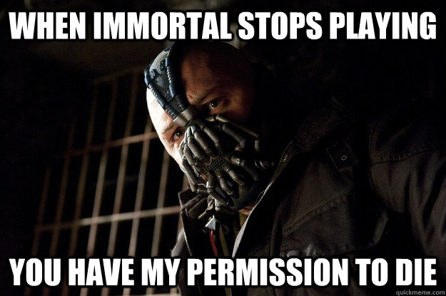 when immortal stops playing you have my permission to die - when immortal stops playing you have my permission to die  Angry Bane