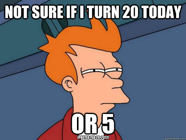Not sure if I turn 20 today or 5 (Posted Feb 29, 2012)  Futurama Fry
