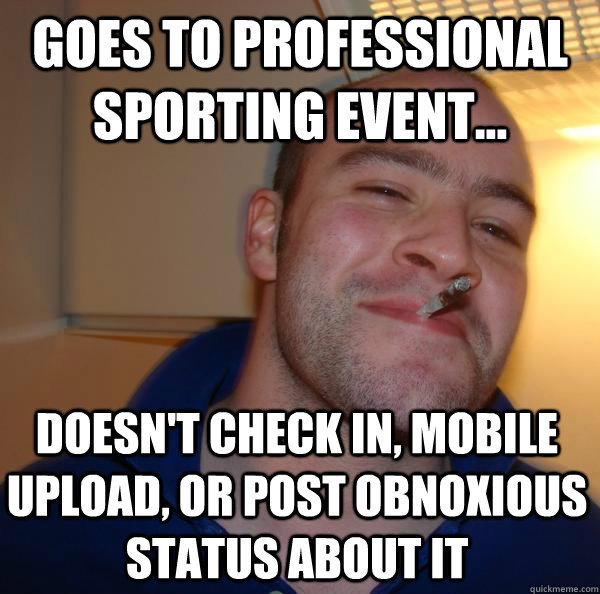 Goes to professional sporting event... doesn't check in, mobile upload, or post obnoxious status about it - Goes to professional sporting event... doesn't check in, mobile upload, or post obnoxious status about it  Misc