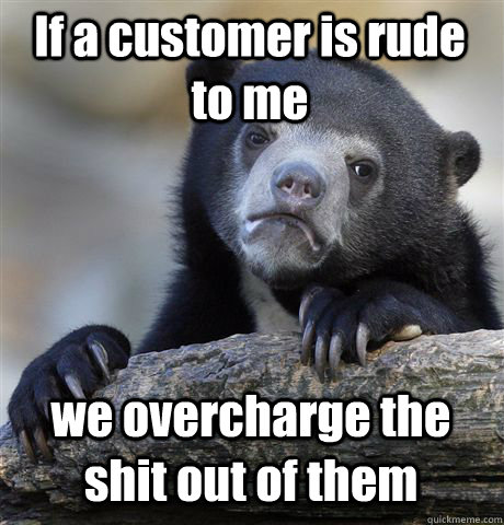 If a customer is rude to me we overcharge the shit out of them - If a customer is rude to me we overcharge the shit out of them  Confession Bear