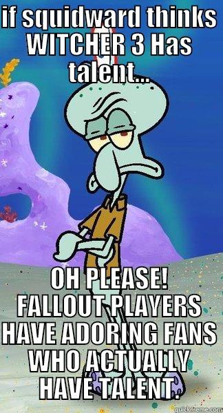 IF SQUIDWARD THINKS WITCHER 3 HAS TALENT... OH PLEASE! FALLOUT PLAYERS HAVE ADORING FANS WHO ACTUALLY HAVE TALENT. Scumbag Squidward