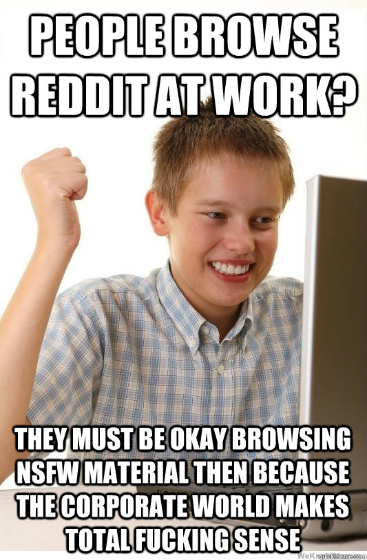 people browse reddit at work?  they must be okay browsing NSFW material then because the corporate world makes total fucking sense - people browse reddit at work?  they must be okay browsing NSFW material then because the corporate world makes total fucking sense  First Day On Internet Kid