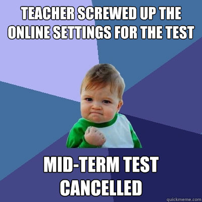 Teacher screwed up the online settings for the test Mid-term test cancelled  - Teacher screwed up the online settings for the test Mid-term test cancelled   Success Kid
