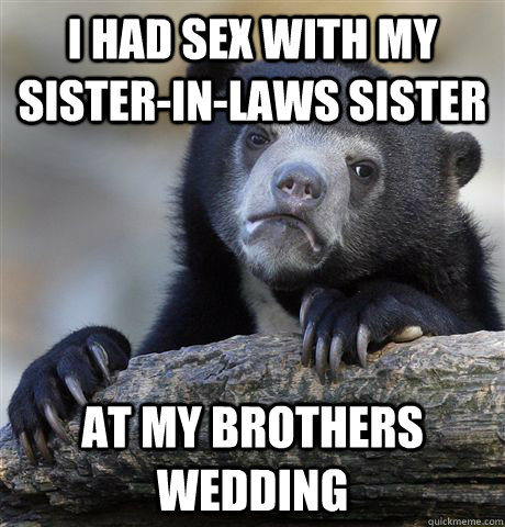I had sex with my sister-in-laws sister At my brothers wedding - I had sex with my sister-in-laws sister At my brothers wedding  Confession Bear