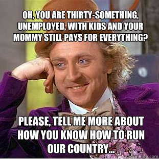 Oh, you are thirty-something, unemployed, with kids and your mommy still pays for everything?  PLEASE, tell me more about how you know how to run our country... - Oh, you are thirty-something, unemployed, with kids and your mommy still pays for everything?  PLEASE, tell me more about how you know how to run our country...  Willy Wonka Meme