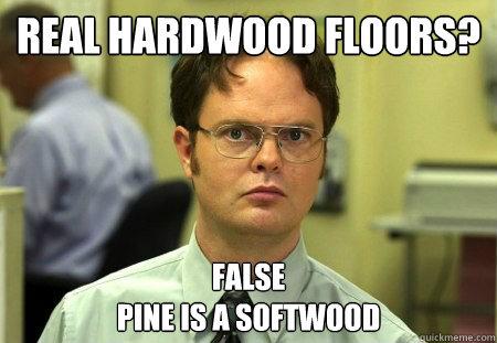 Real hardwood floors?  FALSE Pine is a softwood