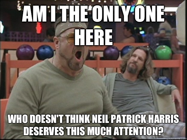 am i the only one here who doesn't think Neil Patrick Harris deserves this much attention?
