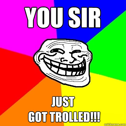 YOU sir just  got trolled!!!  Troll Face