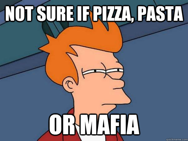 Not sure if pizza, pasta or mafia - Not sure if pizza, pasta or mafia  Futurama Fry