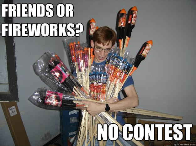 friends or fireworks? no contest  Crazy Fireworks Nerd