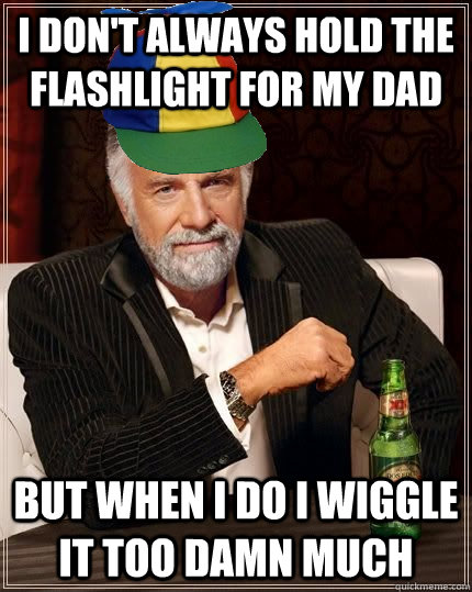 I don't always hold the flashlight for my dad but when i do i wiggle it too damn much