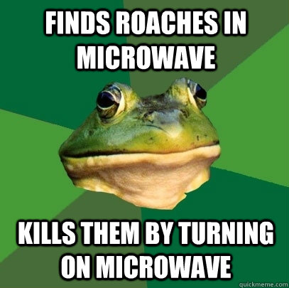 Finds roaches in microwave Kills them by turning on microwave - Finds roaches in microwave Kills them by turning on microwave  Foul Bachelor Frog