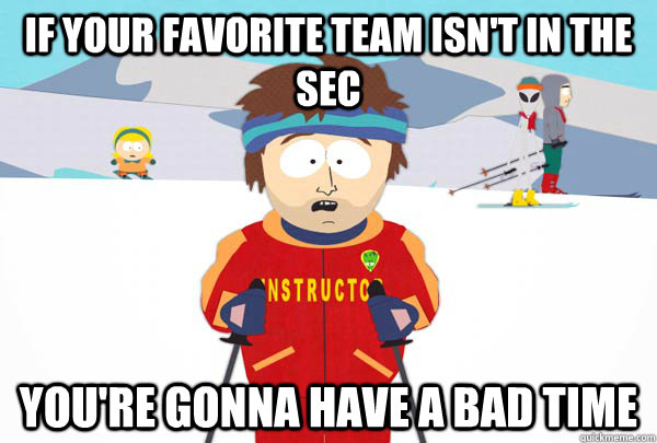If your favorite team isn't in the SEC You're gonna have a bad time - If your favorite team isn't in the SEC You're gonna have a bad time  Super Cool Ski Instructor