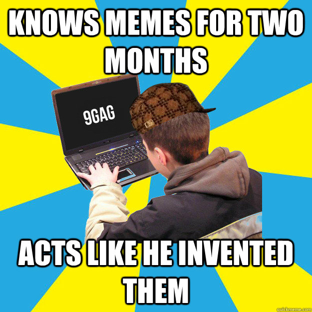 knows memes for two months acts like he invented them - knows memes for two months acts like he invented them  Scumbag 9Gagger
