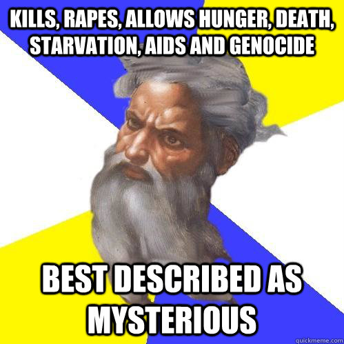 kills, rapes, allows hunger, death, starvation, AIDS and genocide best described as mysterious  Advice God