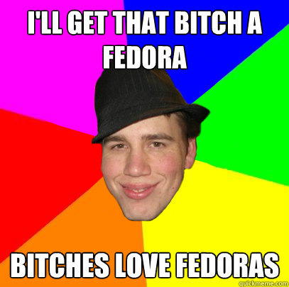 i'll get that bitch a fedora bitches love fedoras