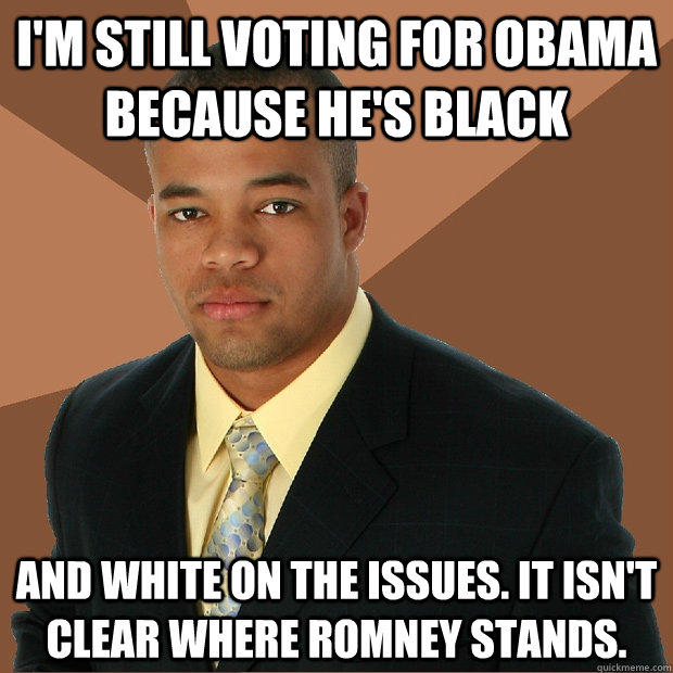 I'm still voting for Obama because he's black and white on the issues. It isn't clear where Romney stands. - I'm still voting for Obama because he's black and white on the issues. It isn't clear where Romney stands.  Successful Black Man