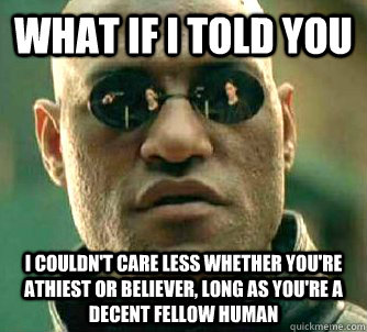 What if I told you I couldn't care less whether you're athiest or believer, long as you're a decent fellow human - What if I told you I couldn't care less whether you're athiest or believer, long as you're a decent fellow human  What if I told you