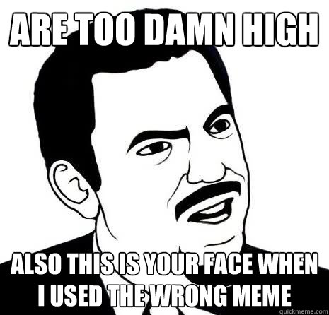 Are too damn high also this is your face when I used the wrong meme