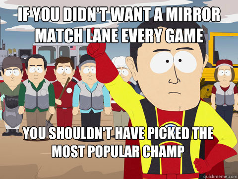 if you didn't want a mirror match lane every game you shouldn't have picked the most popular champ - if you didn't want a mirror match lane every game you shouldn't have picked the most popular champ  Captain Hindsight