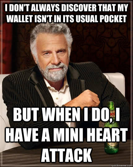 i don't always discover that my wallet isn't in its usual pocket but when i do, i have a mini heart attack - i don't always discover that my wallet isn't in its usual pocket but when i do, i have a mini heart attack  The Most Interesting Man In The World