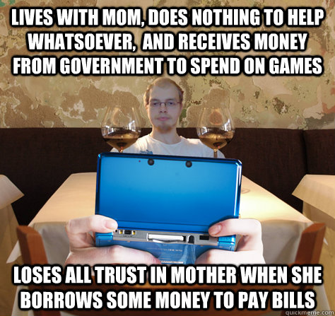 lives with mom, does nothing to help whatsoever,  and receives money from government to spend on games loses all trust in mother when she borrows some money to pay bills  icoyar