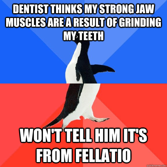 Dentist thinks my strong jaw muscles are a result of grinding my teeth won't tell him it's from fellatio - Dentist thinks my strong jaw muscles are a result of grinding my teeth won't tell him it's from fellatio  Socially Awkward Awesome Penguin