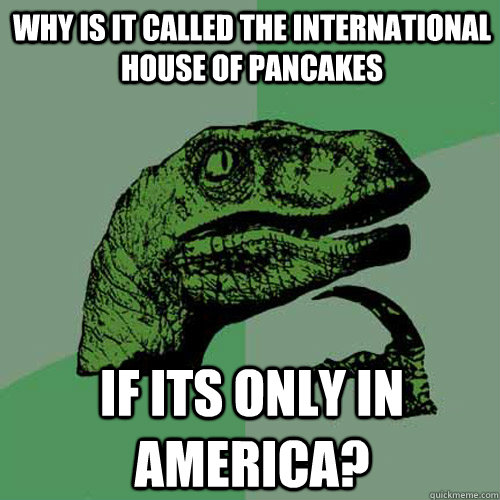 Why is it called the international house of pancakes if its only in america?  Philosoraptor
