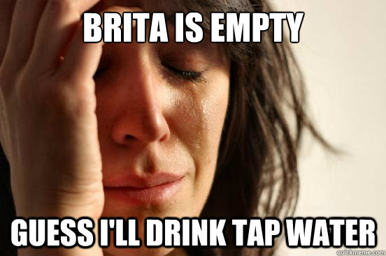 Brita is empty Guess i'll drink tap water - Brita is empty Guess i'll drink tap water  First World Problems