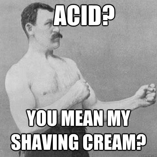 acid? you mean my shaving cream? - acid? you mean my shaving cream?  overly manly man