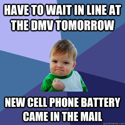 Have to wait in line at the DMV tomorrow New cell phone battery came in the mail - Have to wait in line at the DMV tomorrow New cell phone battery came in the mail  Success Kid