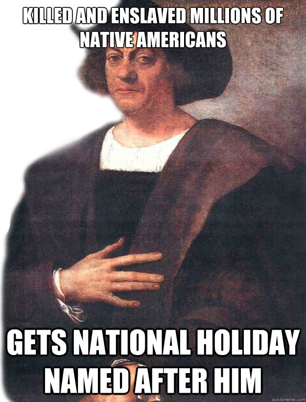 Killed and enslaved millions of Native Americans Gets national holiday named after him  Christopher Columbus