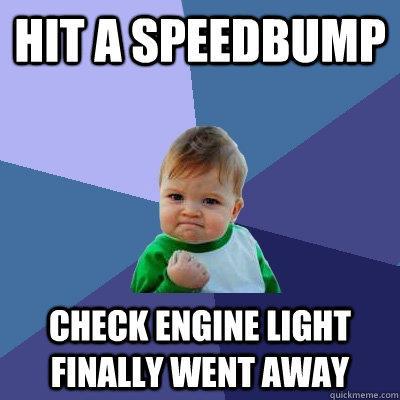 HIT A SPEEDBUMP CHECK ENGINE LIGHT FINALLY WENT AWAY - HIT A SPEEDBUMP CHECK ENGINE LIGHT FINALLY WENT AWAY  Success Kid