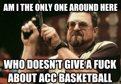 Am I the only one around here who doesn't give a fuck about ACC basketball - Am I the only one around here who doesn't give a fuck about ACC basketball  Am I the only one